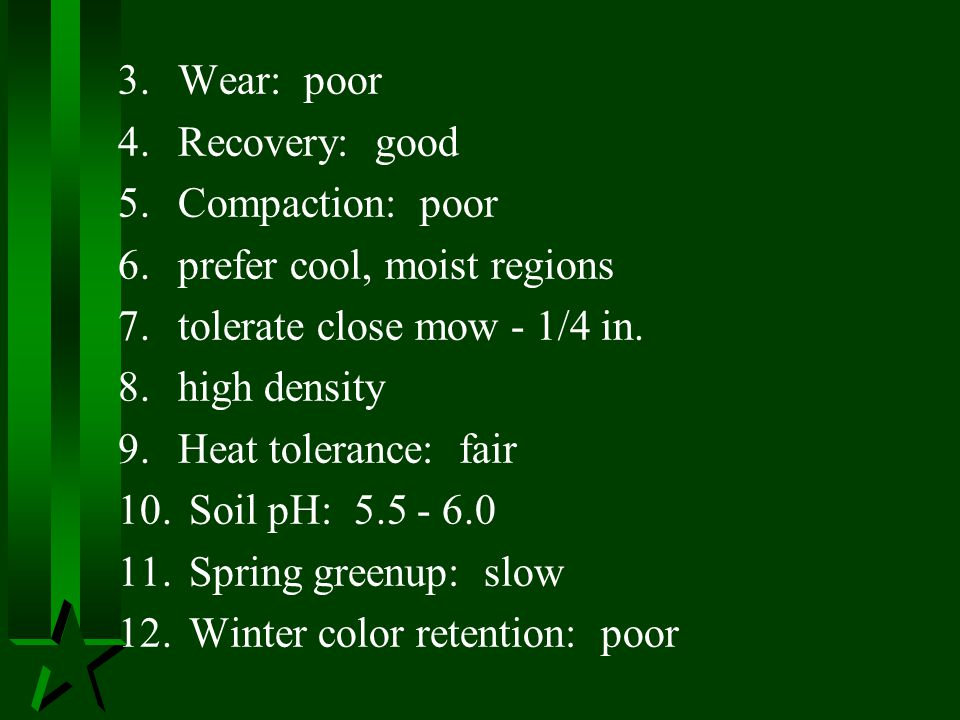 3. Wear: poor 4. Recovery: good. 5. Compaction: poor. 6. prefer cool, moist regions. 7. tolerate close mow - 1/4 in.