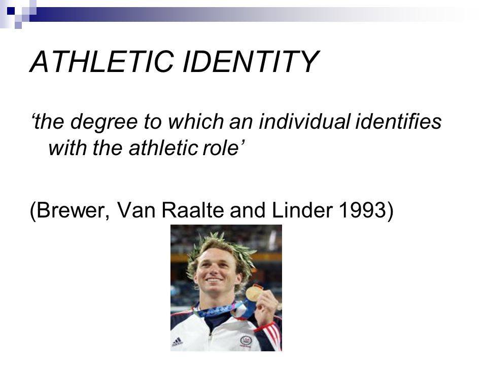 ATHLETIC IDENTITY 'the degree to which an individual identifies with the athletic role' (Brewer, Van Raalte and Linder 1993)