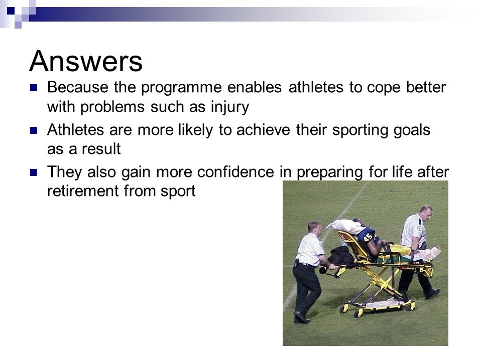 Answers Because the programme enables athletes to cope better with problems such as injury.