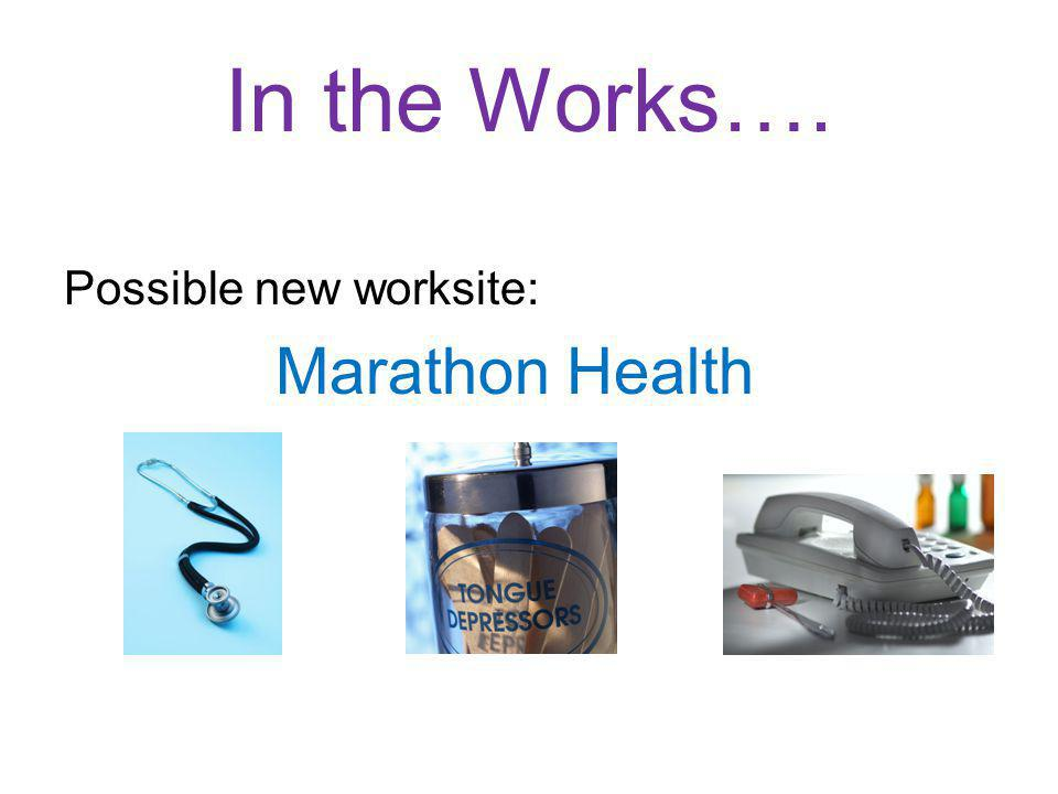 In the Works…. Possible new worksite: Marathon Health