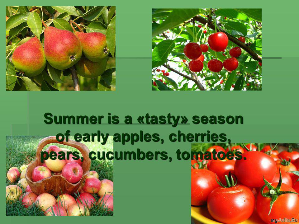 Summer is a «tasty» season of early apples, cherries, pears, cucumbers, tomatoes.