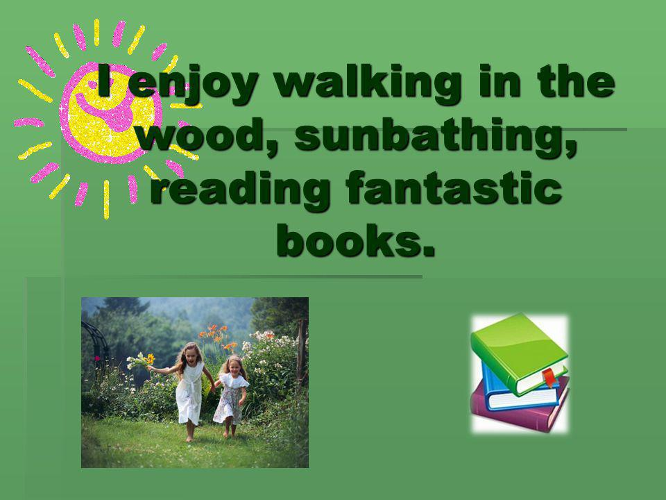 I enjoy walking in the wood, sunbathing, reading fantastic books.