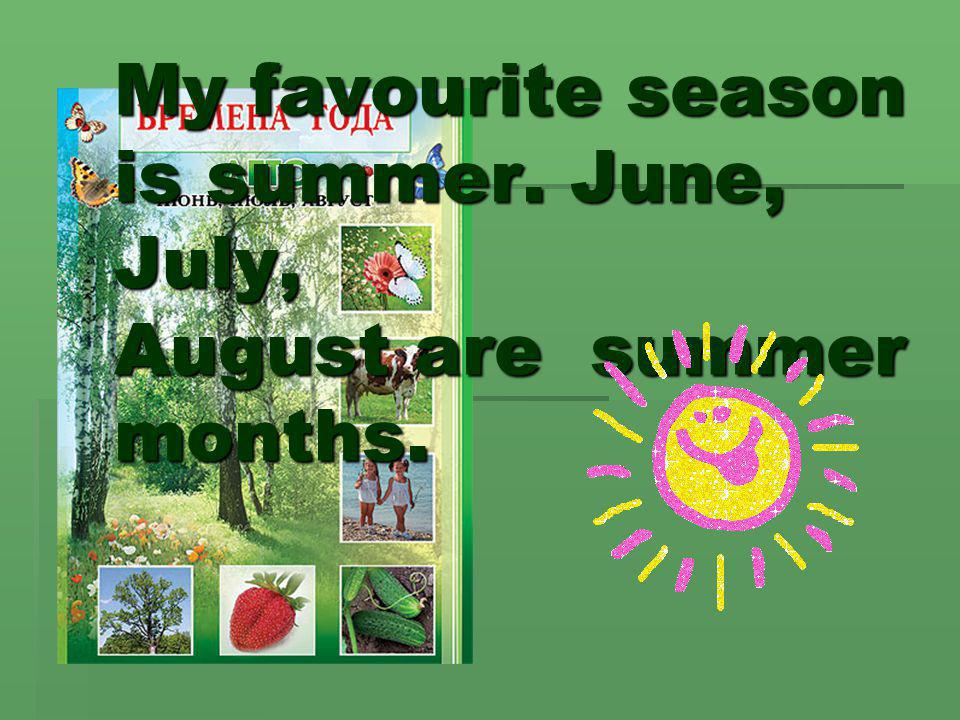 My favourite season is summer. June, July, August are summer months.