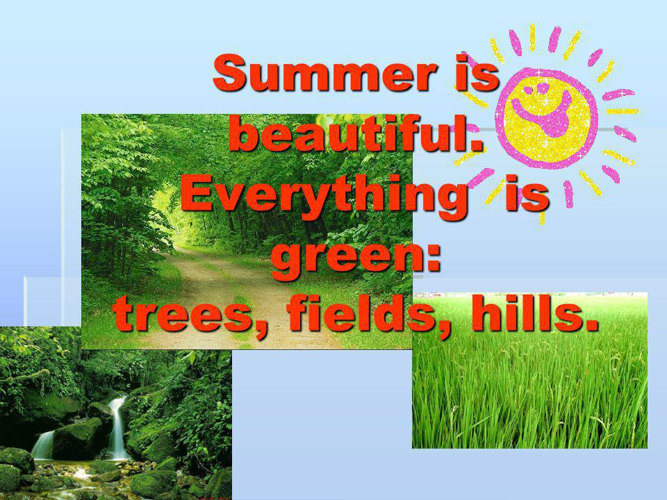 Summer is beautiful. Everything is green: trees, fields, hills.