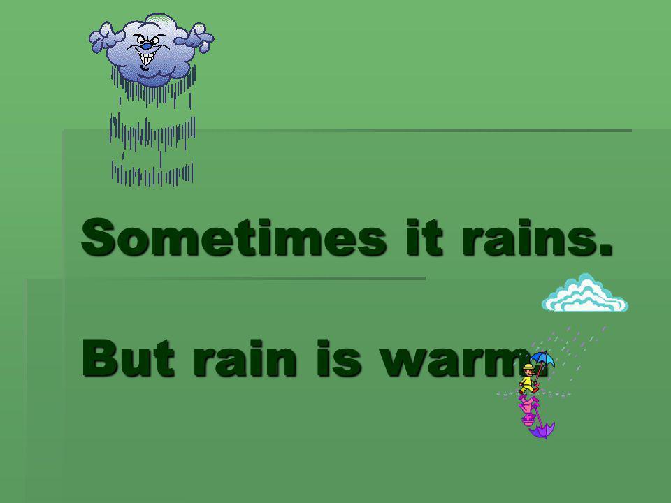 Sometimes it rains. But rain is warm.