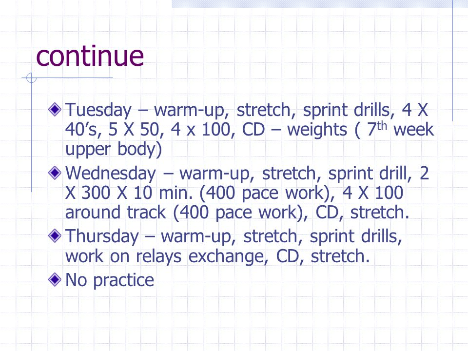 continue Tuesday – warm-up, stretch, sprint drills, 4 X 40's, 5 X 50, 4 x 100, CD – weights ( 7th week upper body)