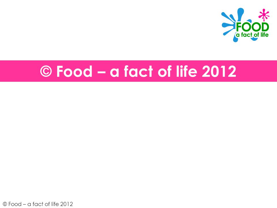 © Food – a fact of life 2012