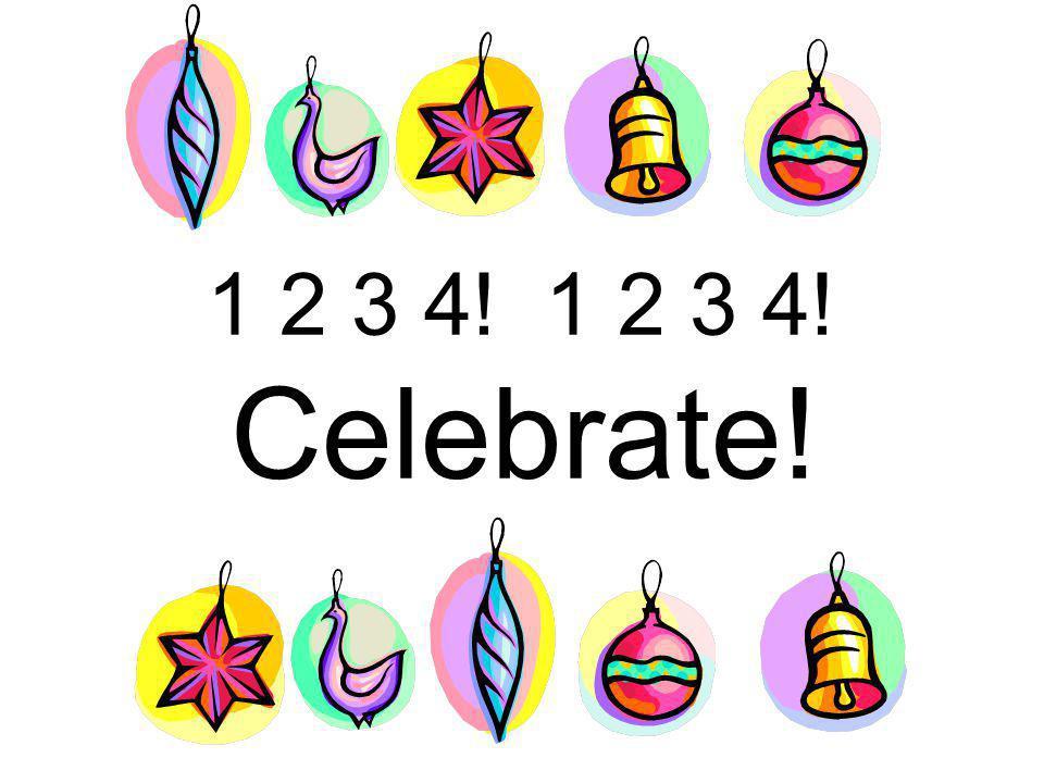1 2 3 4! 1 2 3 4! Celebrate!