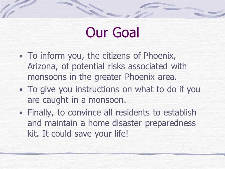 Our Goal To inform you, the citizens of Phoenix, Arizona, of potential risks associated with monsoons in the greater Phoenix area.