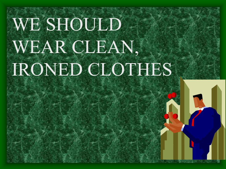 WE SHOULD WEAR CLEAN, IRONED CLOTHES