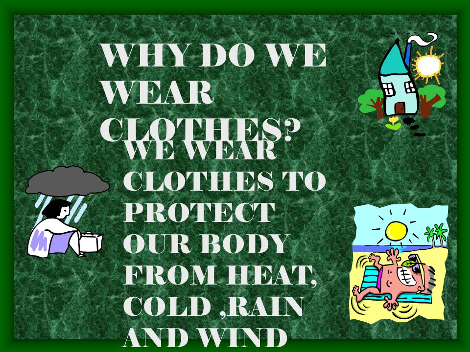 WHY DO WE WEAR CLOTHES WE WEAR CLOTHES TO PROTECT OUR BODY FROM HEAT, COLD ,RAIN AND WIND