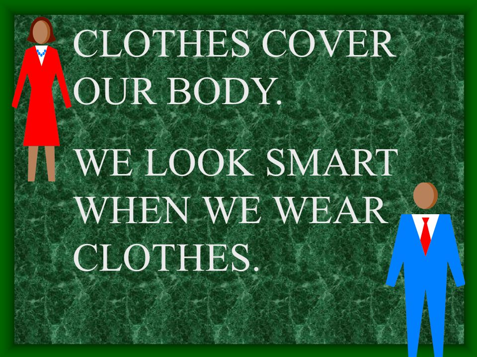 CLOTHES COVER OUR BODY. WE LOOK SMART WHEN WE WEAR CLOTHES.