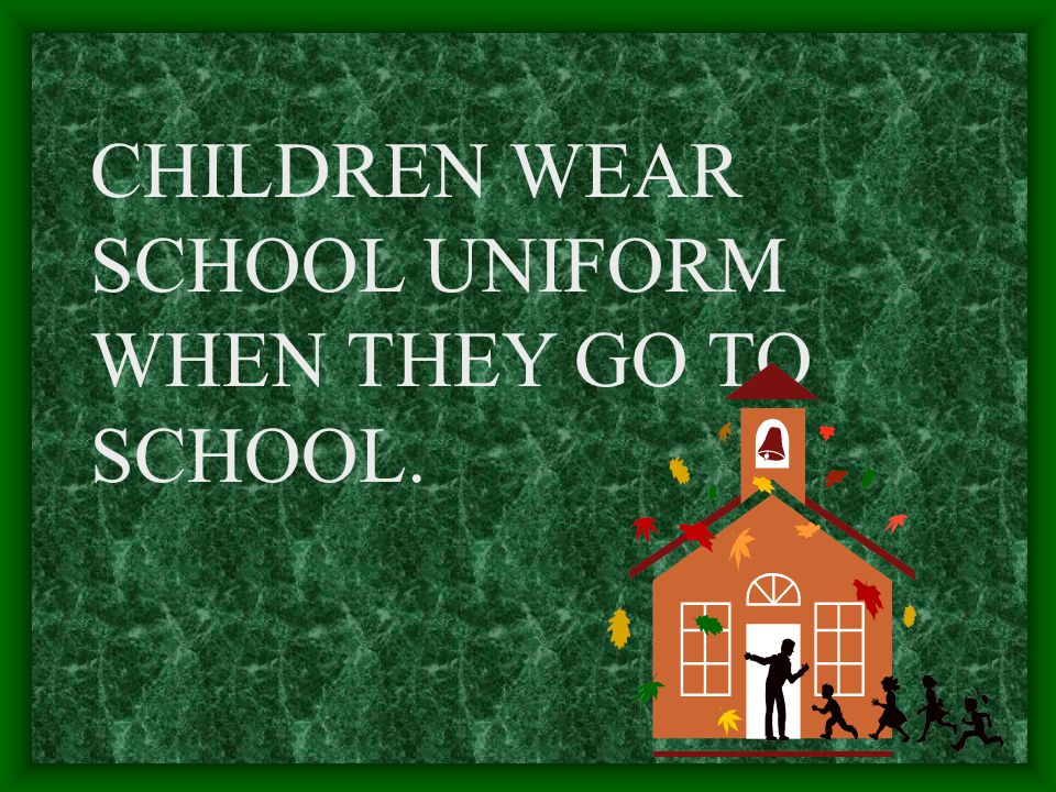 CHILDREN WEAR SCHOOL UNIFORM WHEN THEY GO TO SCHOOL.