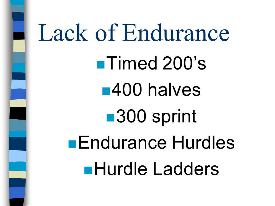 Lack of Endurance Timed 200's 400 halves 300 sprint Endurance Hurdles