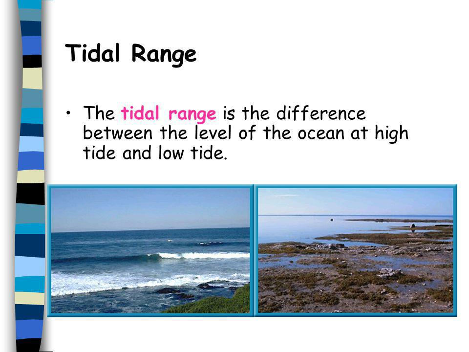 Tidal Range The tidal range is the difference between the level of the ocean at high tide and low tide.