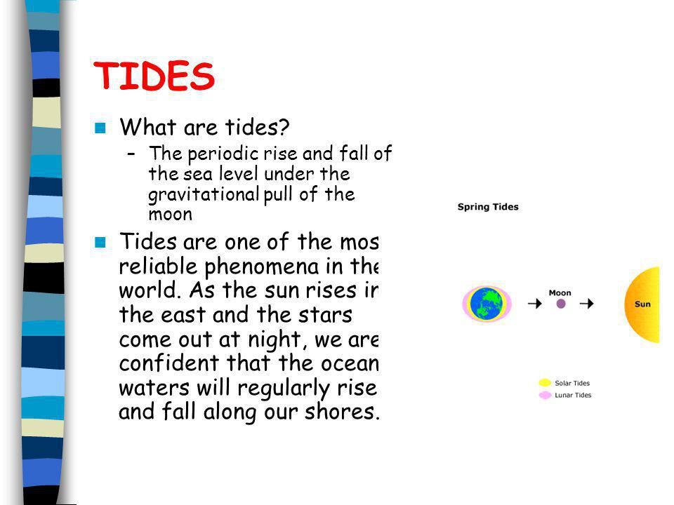 TIDES What are tides The periodic rise and fall of the sea level under the gravitational pull of the moon.