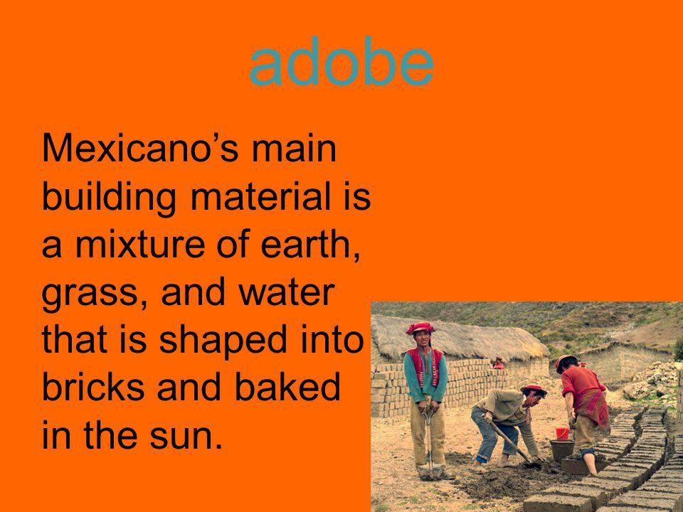 adobe Mexicano's main building material is a mixture of earth, grass, and water that is shaped into bricks and baked in the sun.
