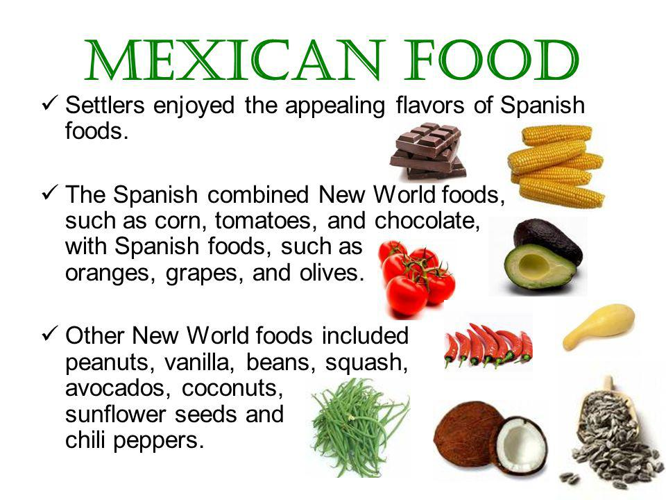 Mexican Food Settlers enjoyed the appealing flavors of Spanish foods.