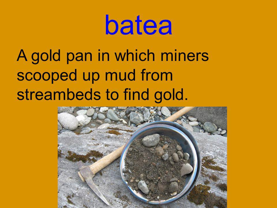 batea A gold pan in which miners scooped up mud from streambeds to find gold.