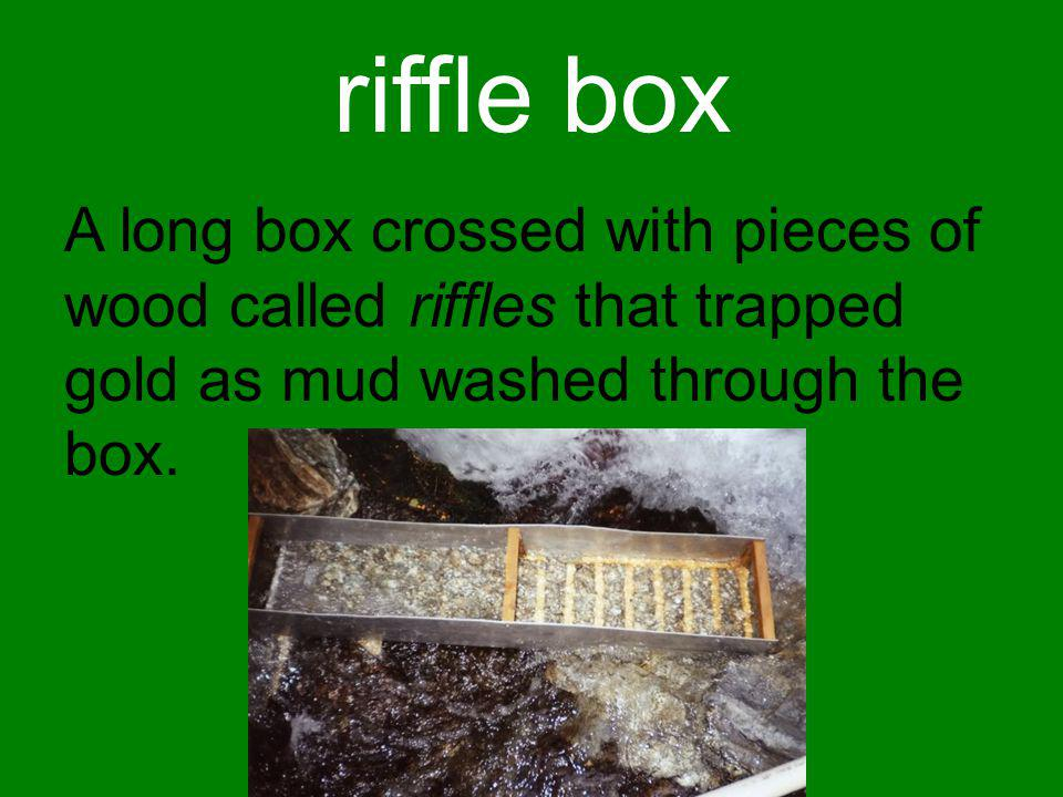 riffle box A long box crossed with pieces of wood called riffles that trapped gold as mud washed through the box.