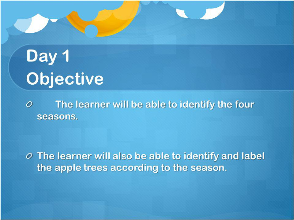 Day 1 Objective The learner will be able to identify the four seasons.