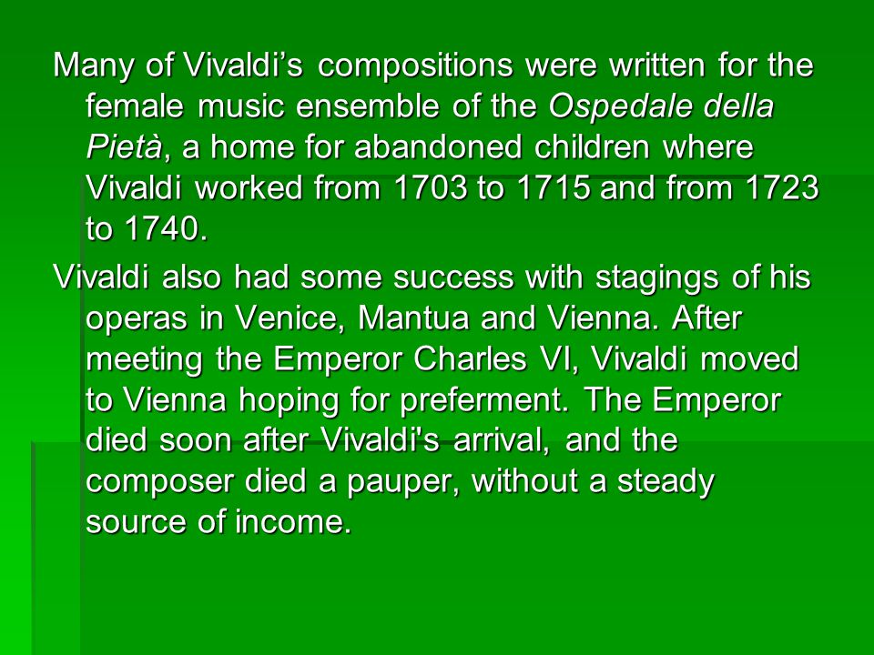 Many of Vivaldi's compositions were written for the female music ensemble of the Ospedale della Pietà, a home for abandoned children where Vivaldi worked from 1703 to 1715 and from 1723 to 1740.