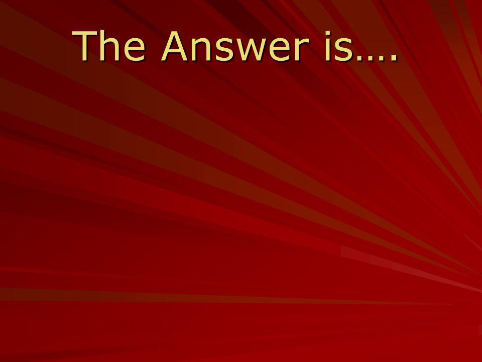 The Answer is….
