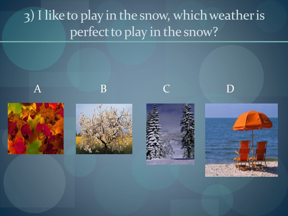 3) I like to play in the snow, which weather is perfect to play in the snow