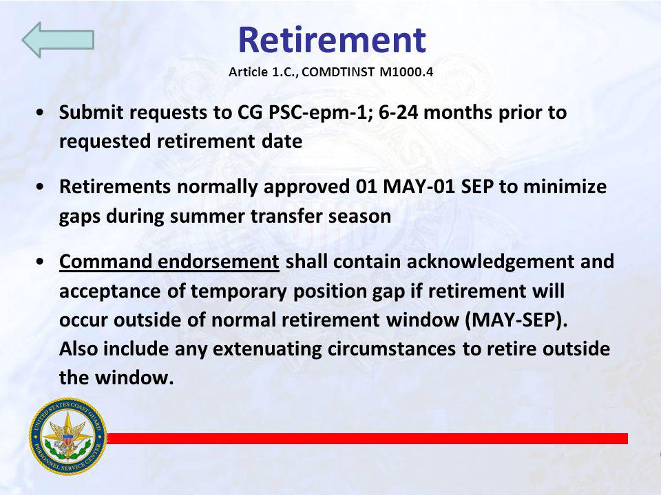 Retirement Article 1.C., COMDTINST M1000.4. Submit requests to CG PSC-epm-1; 6-24 months prior to requested retirement date.