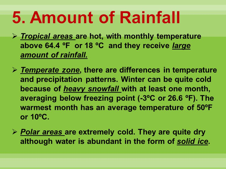 5. Amount of Rainfall Tropical areas are hot, with monthly temperature above 64.4 ºF or 18 ºC and they receive large amount of rainfall.