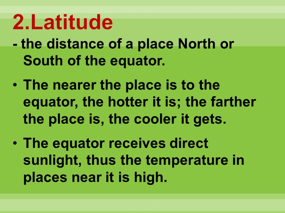 2.Latitude - the distance of a place North or South of the equator.