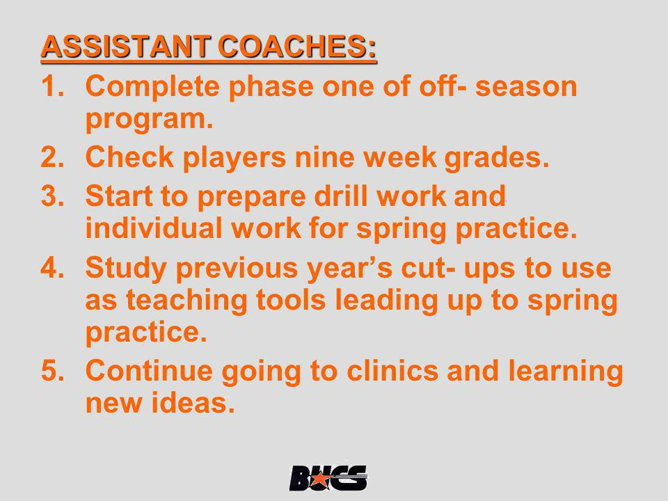 ASSISTANT COACHES: Complete phase one of off- season program. Check players nine week grades.