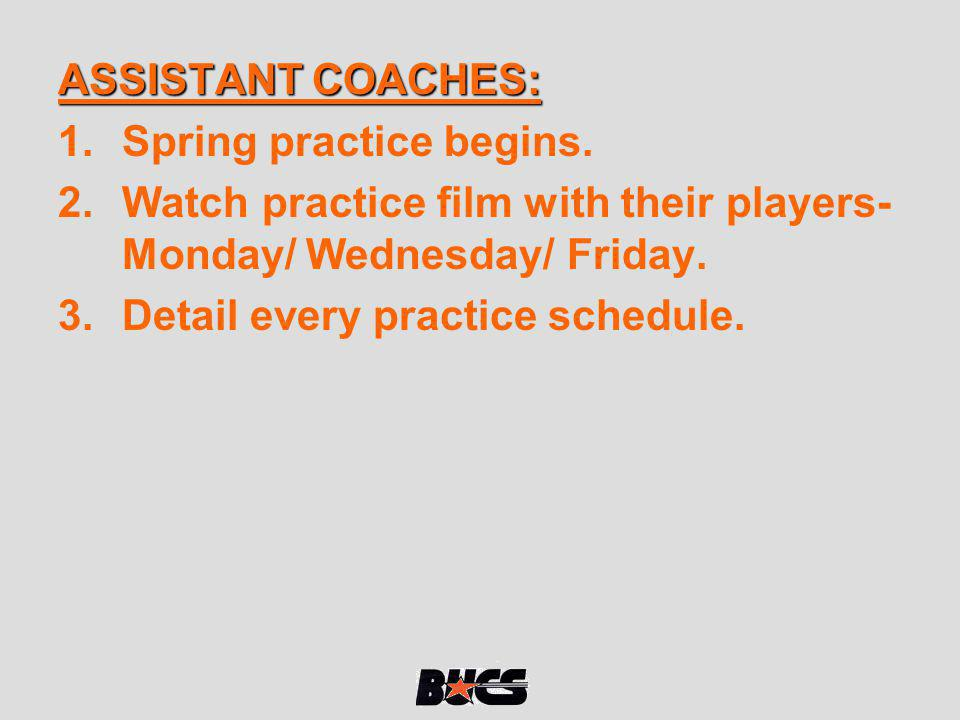 ASSISTANT COACHES: Spring practice begins. Watch practice film with their players- Monday/ Wednesday/ Friday.