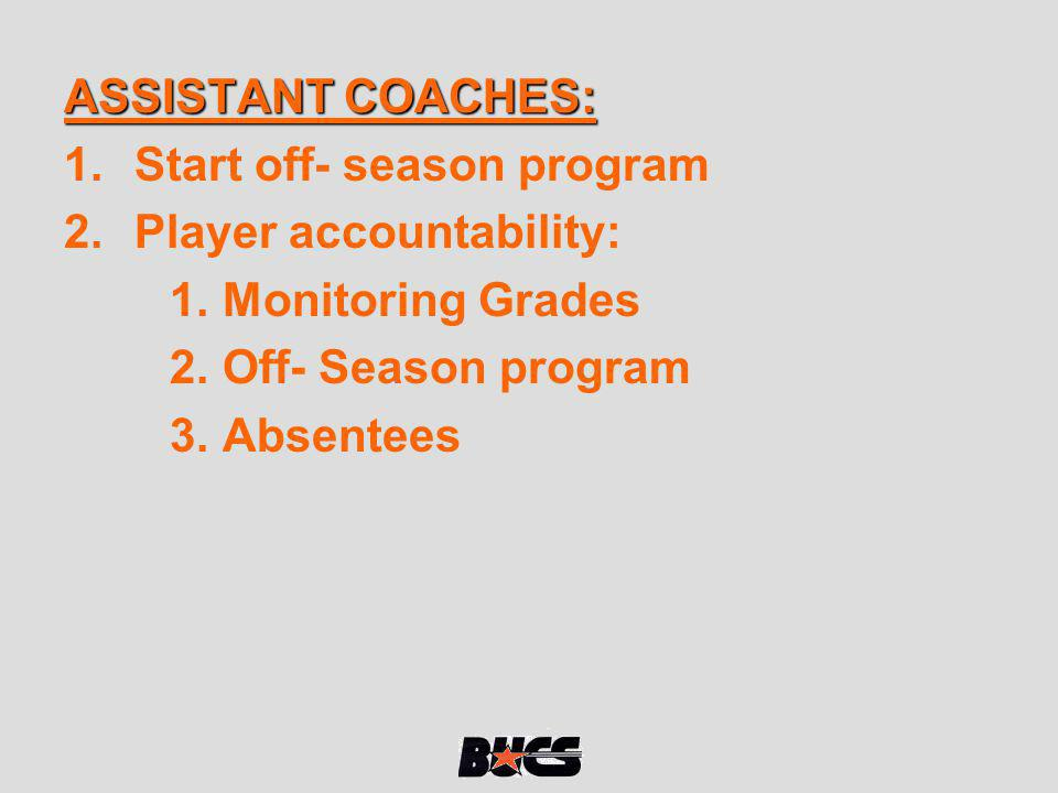 ASSISTANT COACHES: Start off- season program. Player accountability: Monitoring Grades. Off- Season program.
