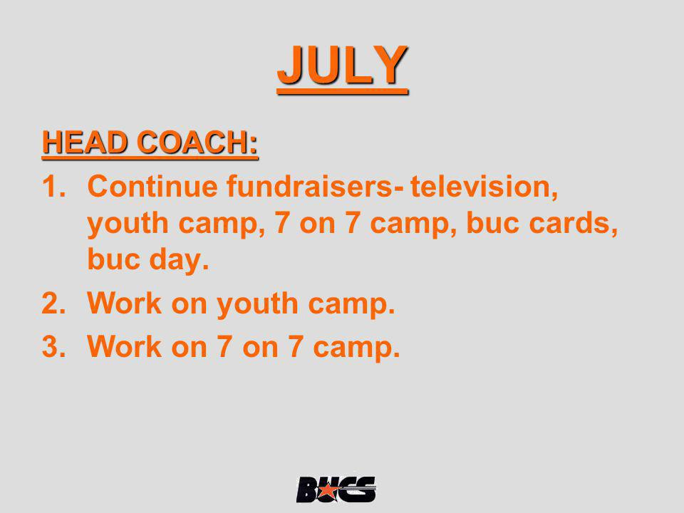 JULY HEAD COACH: Continue fundraisers- television, youth camp, 7 on 7 camp, buc cards, buc day. Work on youth camp.