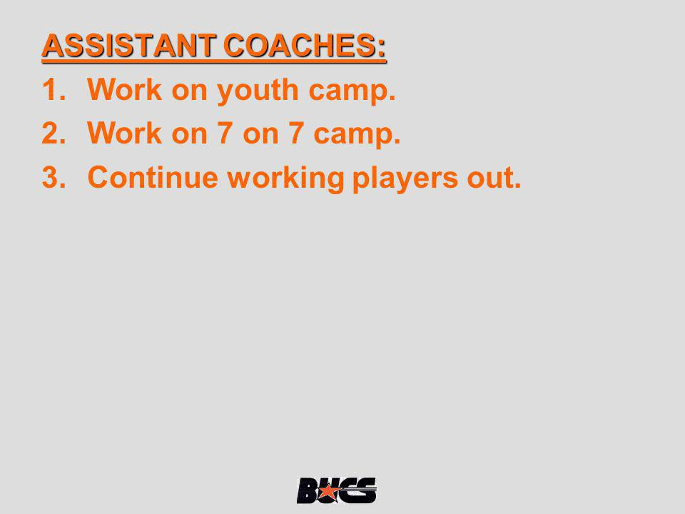 ASSISTANT COACHES: Work on youth camp. Work on 7 on 7 camp. Continue working players out.