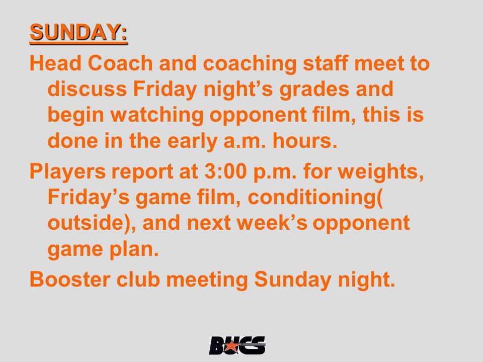 SUNDAY: Head Coach and coaching staff meet to discuss Friday night's grades and begin watching opponent film, this is done in the early a.m. hours.