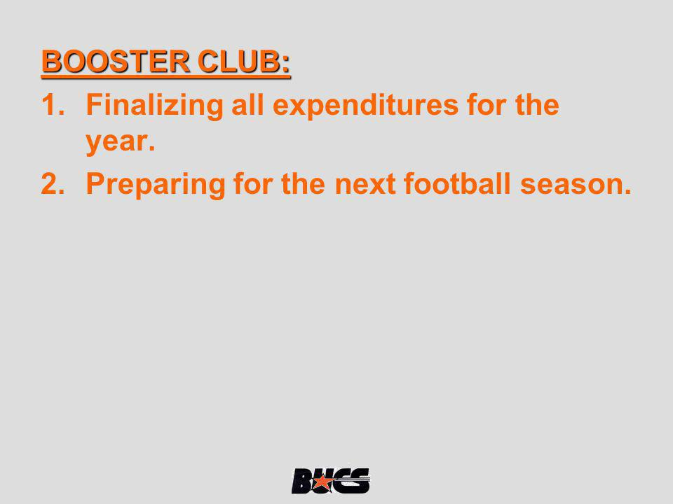 BOOSTER CLUB: Finalizing all expenditures for the year. Preparing for the next football season.