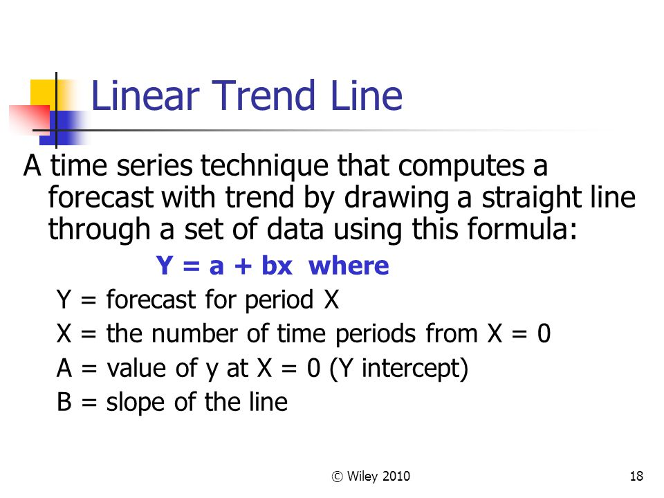 Linear Trend Line A time series technique that computes a forecast with trend by drawing a straight line through a set of data using this formula: