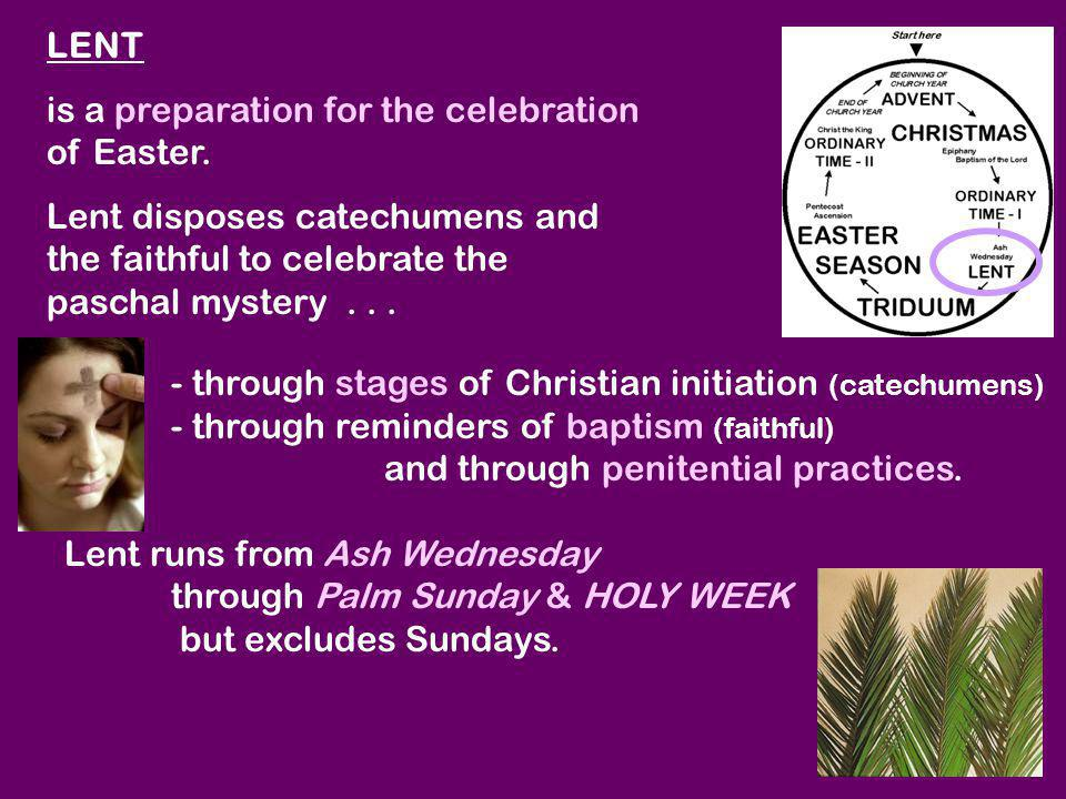 LENT is a preparation for the celebration of Easter. Lent disposes catechumens and the faithful to celebrate the paschal mystery