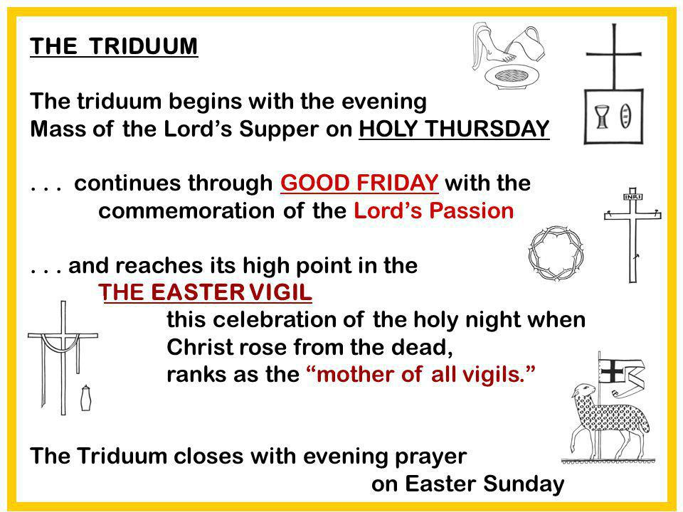 THE TRIDUUM The triduum begins with the evening Mass of the Lord's Supper on HOLY THURSDAY.