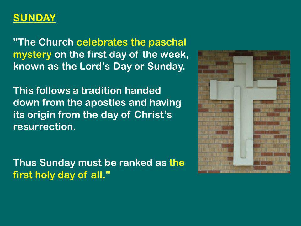 SUNDAY The Church celebrates the paschal mystery on the first day of the week, known as the Lord's Day or Sunday.