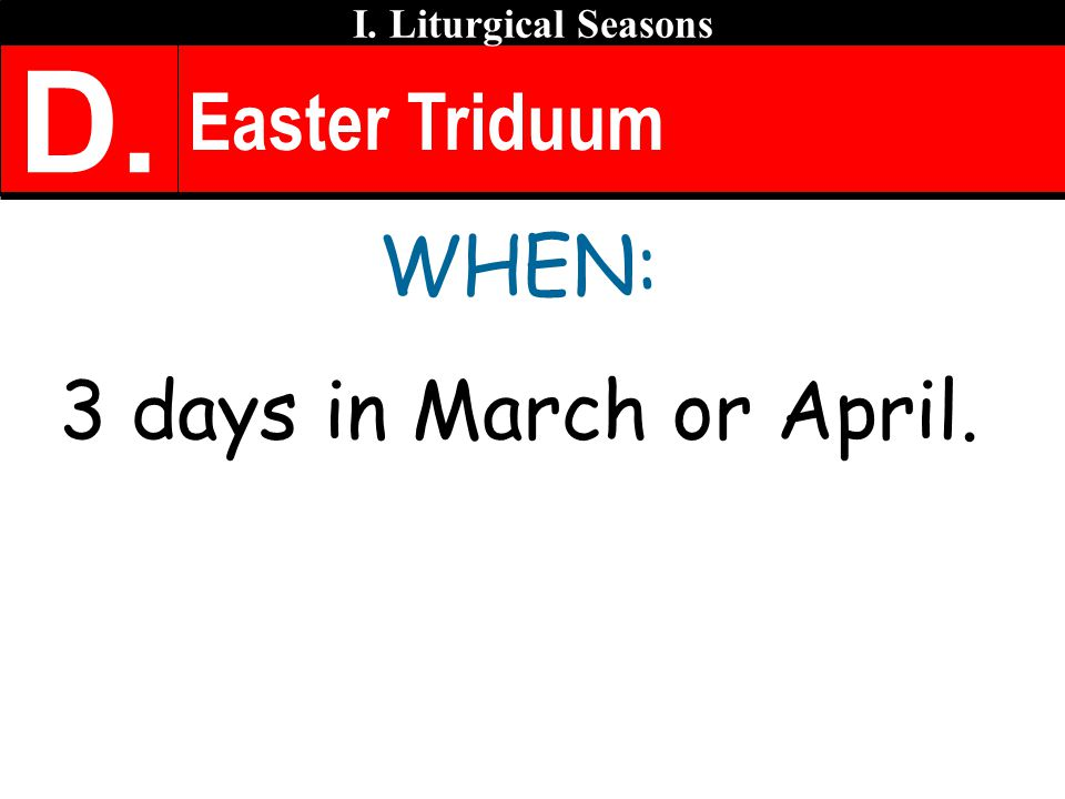 D. Easter Triduum WHEN: 3 days in March or April.
