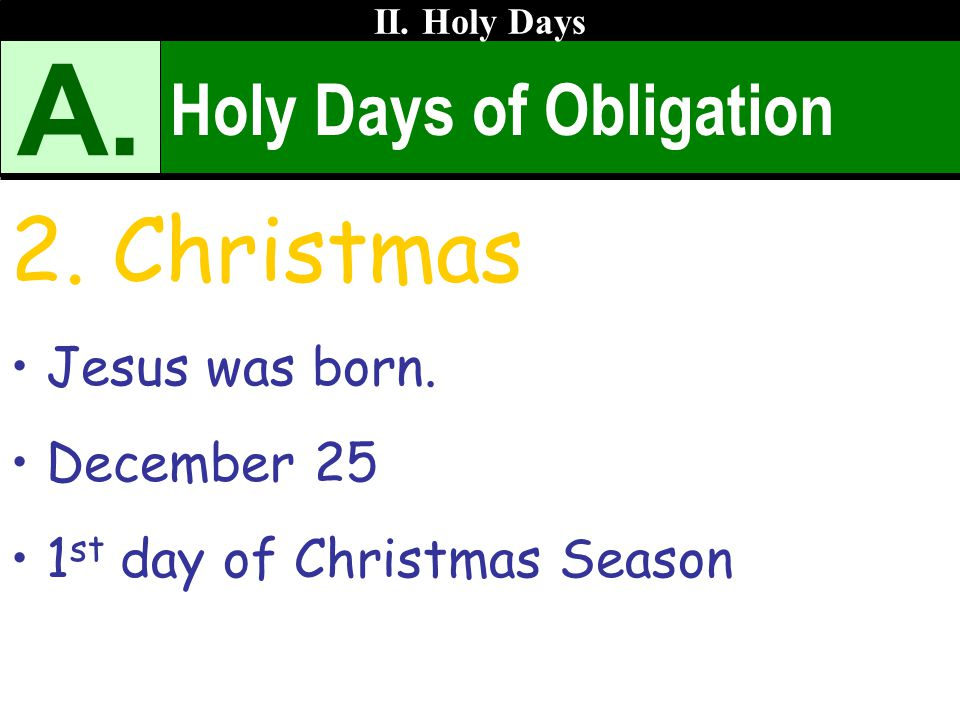 A. 2. Christmas Holy Days of Obligation Jesus was born. December 25