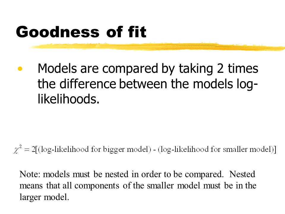 Goodness of fit Models are compared by taking 2 times the difference between the models log-likelihoods.