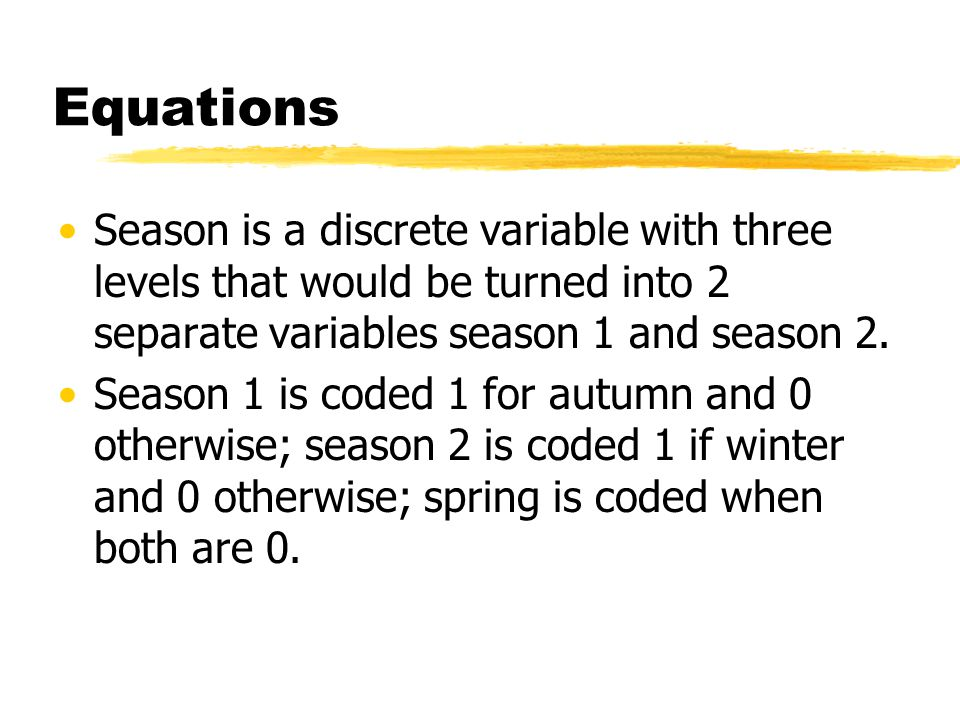Equations Season is a discrete variable with three levels that would be turned into 2 separate variables season 1 and season 2.