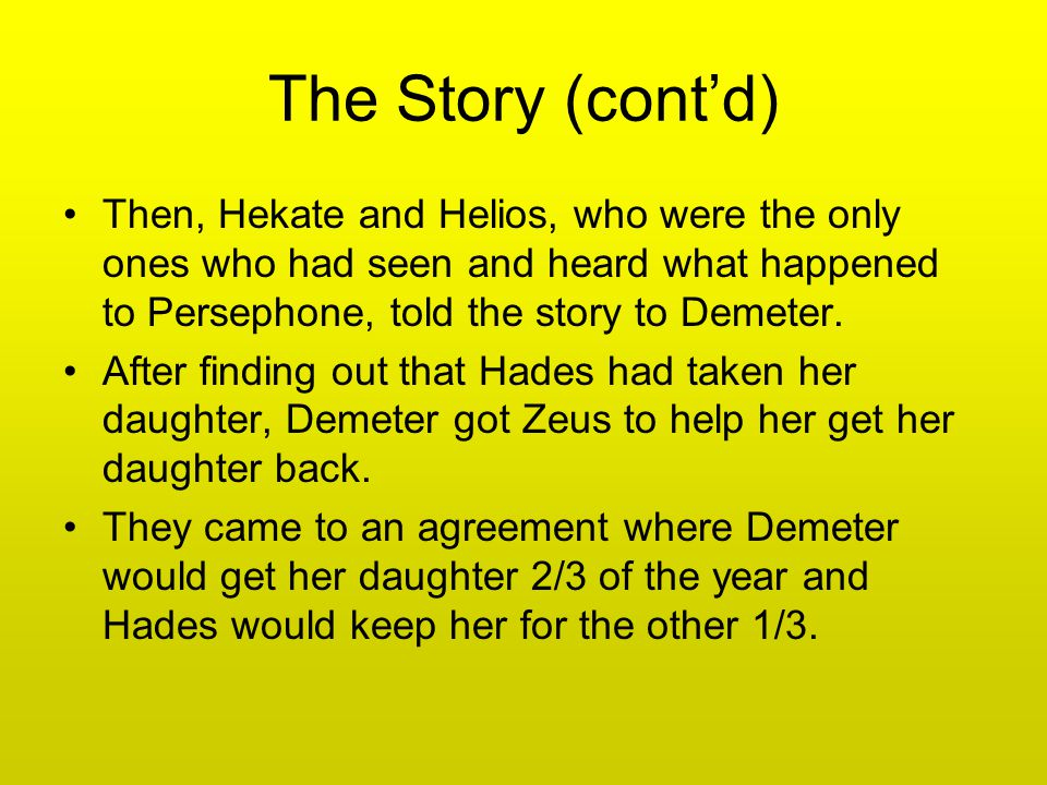 The Story (cont'd) Then, Hekate and Helios, who were the only ones who had seen and heard what happened to Persephone, told the story to Demeter.