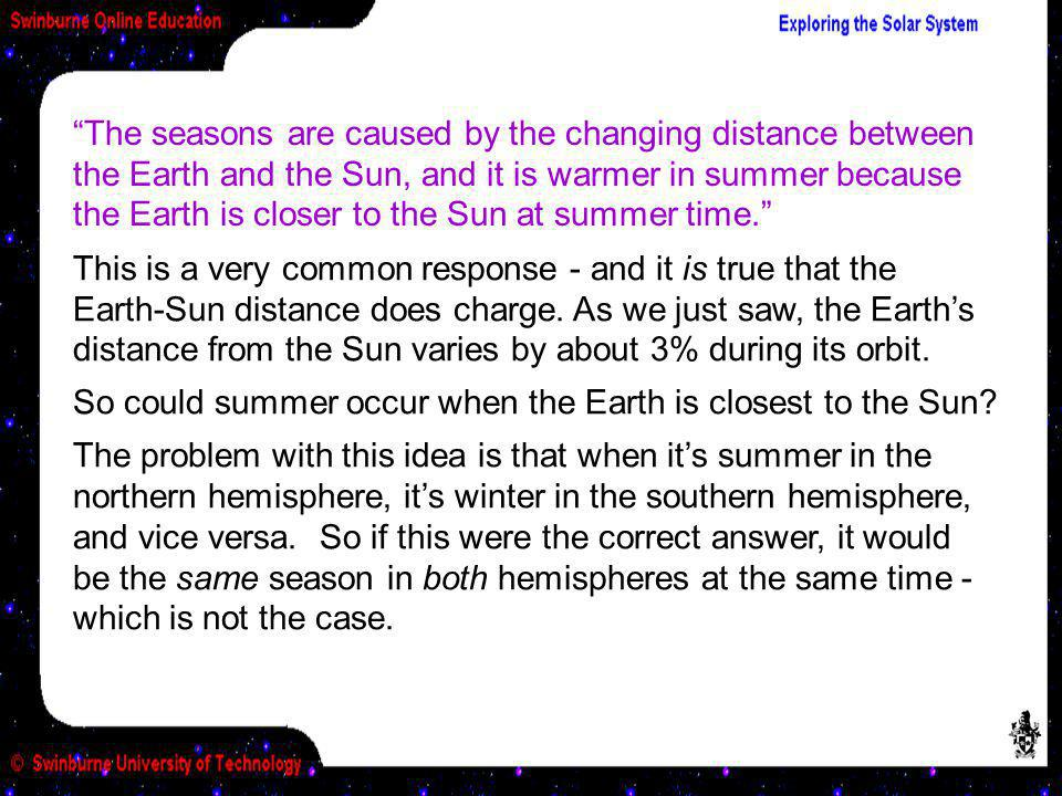 The seasons are caused by the changing distance between the Earth and the Sun, and it is warmer in summer because the Earth is closer to the Sun at summer time.