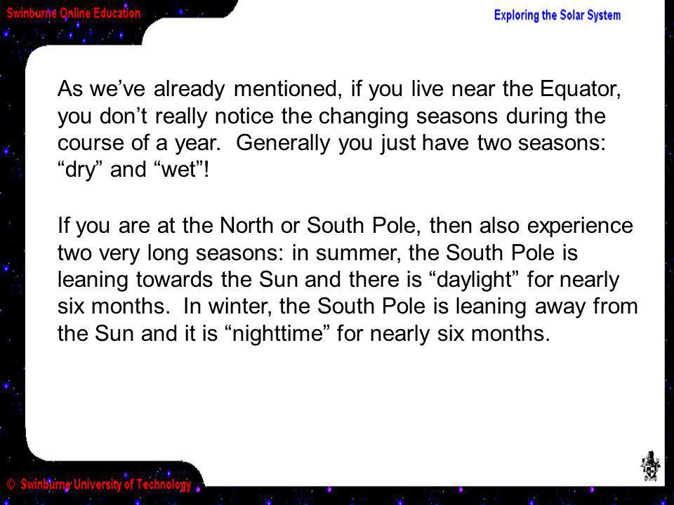 As we've already mentioned, if you live near the Equator, you don't really notice the changing seasons during the course of a year. Generally you just have two seasons: dry and wet !