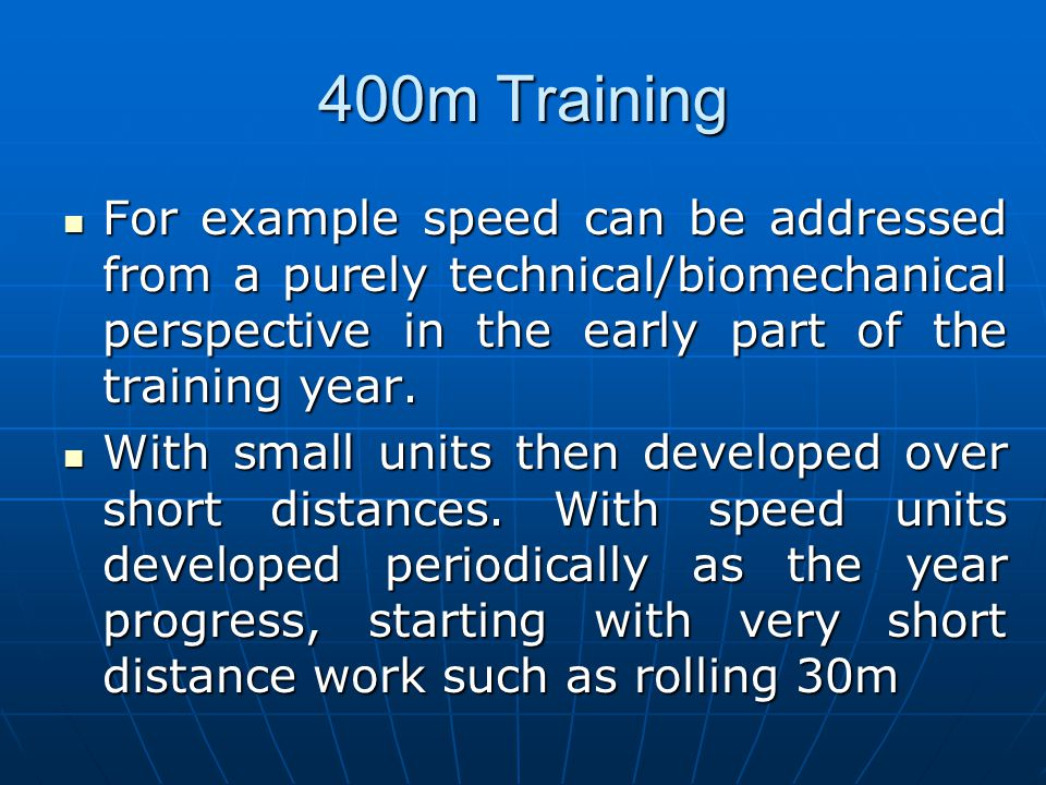 400m Training For example speed can be addressed from a purely technical/biomechanical perspective in the early part of the training year.